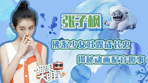 张子枫:佛系少女吐露成长史 揭秘动画配音趣事