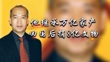 华侨获姨妈万亿遗产,无偿捐5万件文物给中国,卖4套别墅当运费